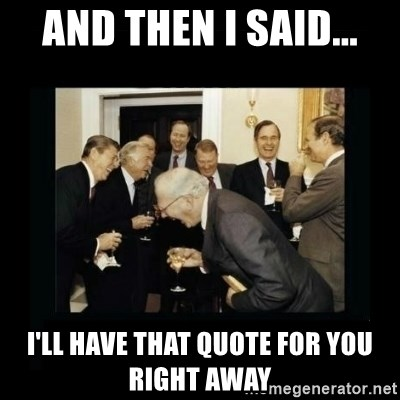 Rich Men Laughing - AND THEN I SAID... I'LL HAVE THAT QUOTE FOR YOU RIGHT AWAY
