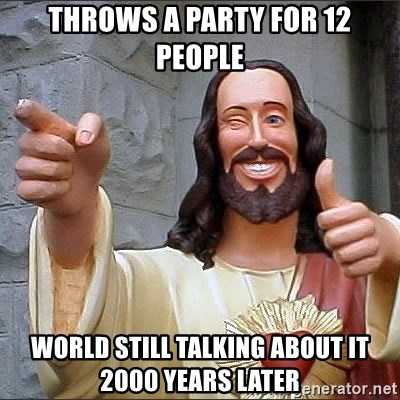 Jesus - throws a party for 12 people world still talking about it 2000 years later