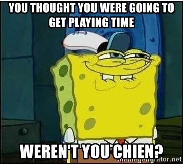 Spongebob Face - You thought you were going to get playing time Weren't you chien?