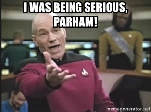 Picard Wtf - I was being serious, parham!