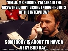 "Chuck Norris on Phone - ""hello, mr norris. i'm afraid the answers didn't score enough points at the interview"" somebody is about to have a very bad day..."