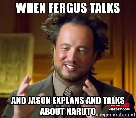 Ancient Aliens - when fergus talks and jason explans and talks about naruto