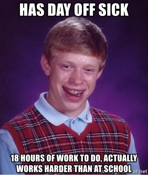 Bad Luck Brian - has day off sick 18 hours of work to do, actually works harder than at school