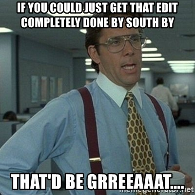 Yeah that'd be great... - If you could just get that edit completely done by South By That'd be grreeaaat....