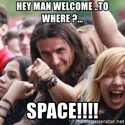 Ridiculously Photogenic Metalhead - HEY MAN WELCOME ..TO WHERE ?... space!!!!
