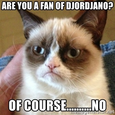 Grumpy Cat  - Are you a fan of Djordjano? Of course..........no
