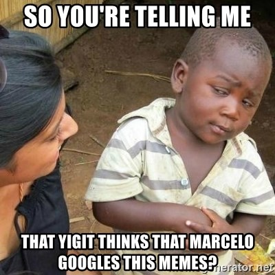 Sceptic third world kid - So you're telling me That yigit thinks that marcelo googles this memes?