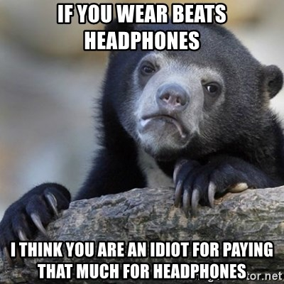 Confession Bear - If you wear Beats Headphones I think you are an idiot for paying that much for headphones