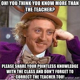 Willy Wonka - oh! you think you know more than the teacher? please share your pointless knowledge with the class and don't forget to correct the teacher too!