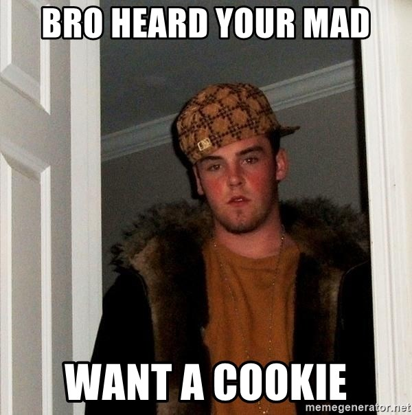 Scumbag Steve - Bro heard your mad Want a cookie
