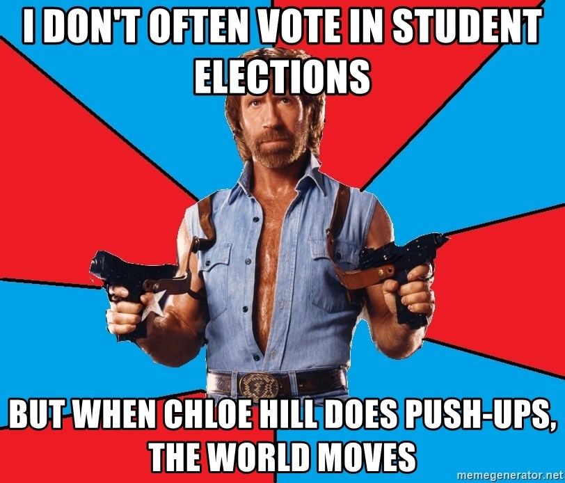 Chuck Norris  - I don't often vote in student elections but when chloe hill does push-ups, the world moves