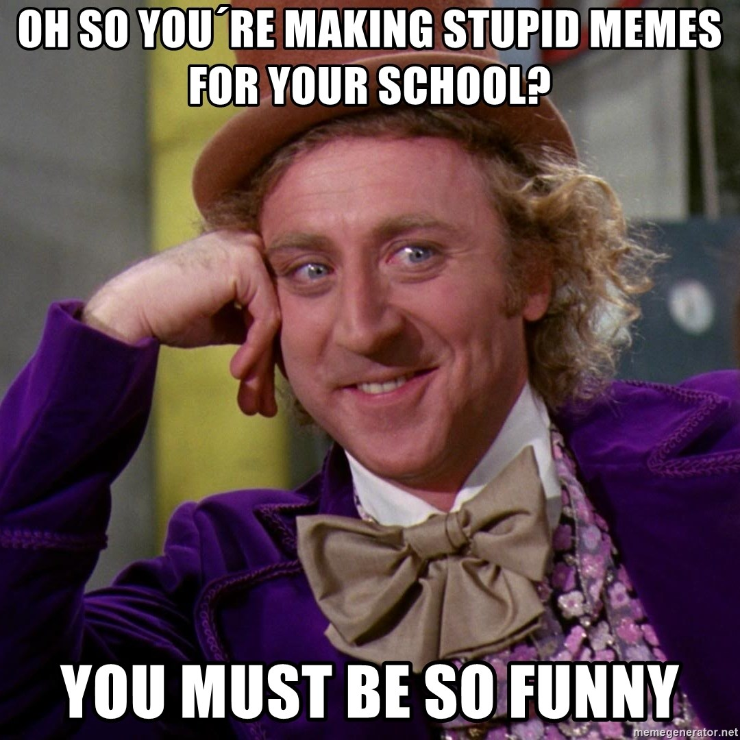Willy Wonka - oh so you´re making stupid memes for your school? you must be so funny