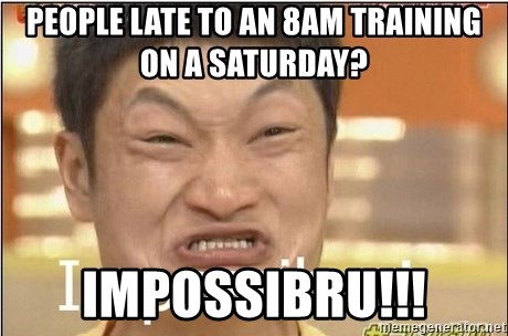Impossibru Guy - People late to an 8am training on a saturday? IMPOSSIBRU!!!