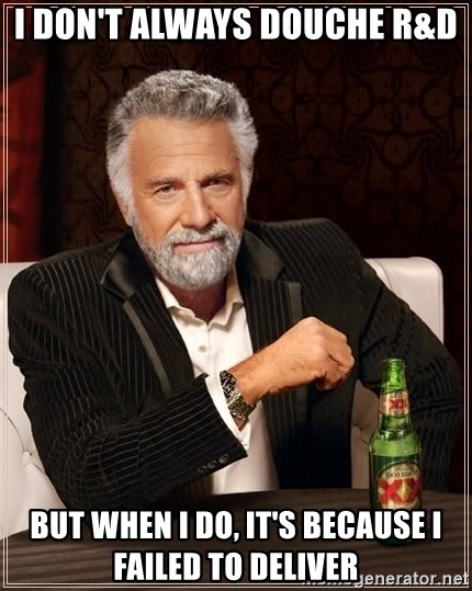 The Most Interesting Man In The World - i don't always douche r&d But when I do, it's because i failed to deliver