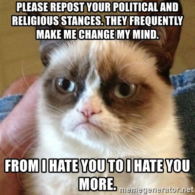 Grumpy Cat  - Please repost your political and religious stances. they frequently make me change my mind. from i hate you to i hate you more.