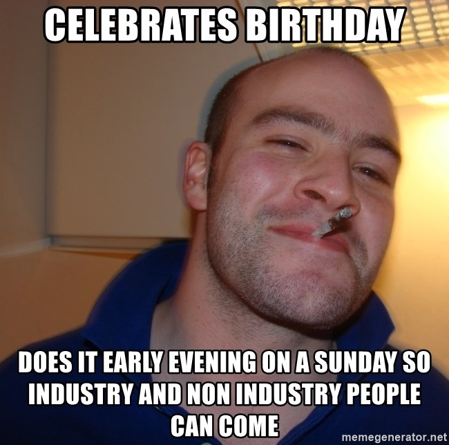 Good Guy Greg - Celebrates birthday does it early evening on a sunday so industry and non industry people can come