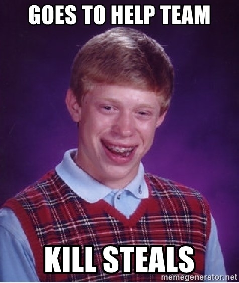 Bad Luck Brian - Goes to help team kill steals
