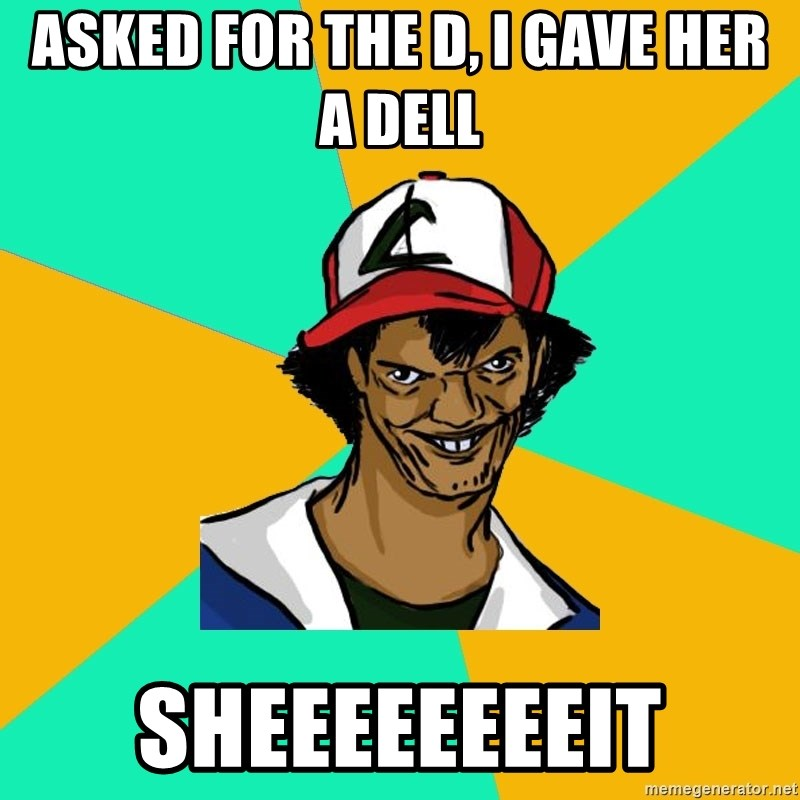Ash Pedreiro - Asked for the D, I gave her a Dell sheeeeeeeeit