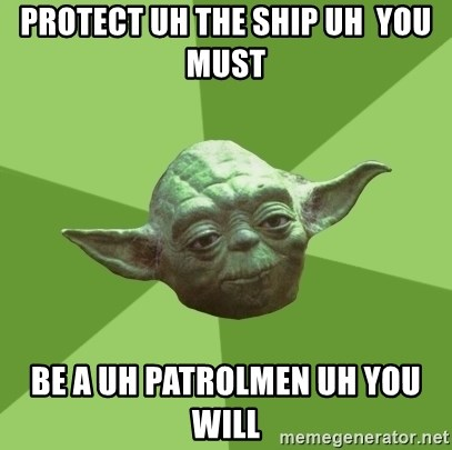 Advice Yoda Gives - PROTECT UH THE SHIP UH  YOU MUST BE A UH PATROLMEN UH YOU WILL