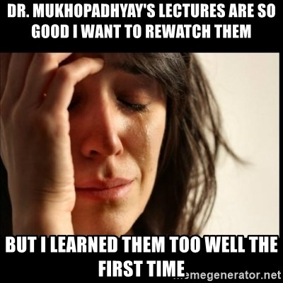 First World Problems - dr. mukhopadhyay's lectures are so good i want to rewatch them but i learned them too well the first time