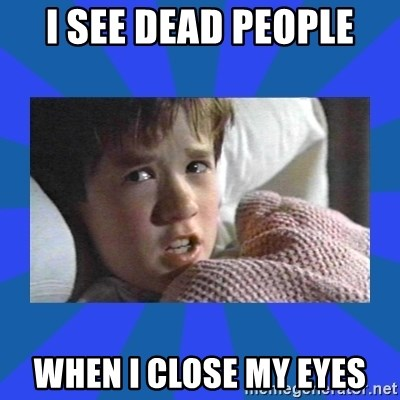 i see dead people - I SEE DEAD PEOPLE WHEN I CLOSE MY EYES