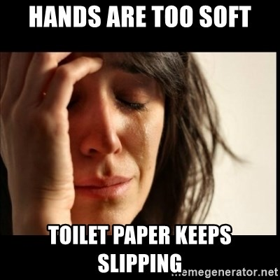 First World Problems - HAnds are too soft Toilet paper keeps slipping