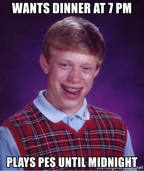 Bad Luck Brian - wANTS DINNER AT 7 PM PLAYS PES UNTIL MIDNIGHT