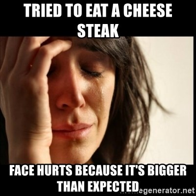 First World Problems - TRIED TO EAT A CHEESE STEAK FACE HURTS BECAUSE IT'S bigger than expected