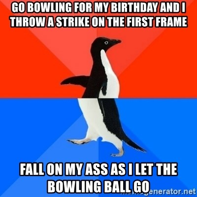 Socially Awesome Awkward Penguin - go bowling for my birthday and I throw a strike on the first frame fall on my ass as i let the bowling ball go