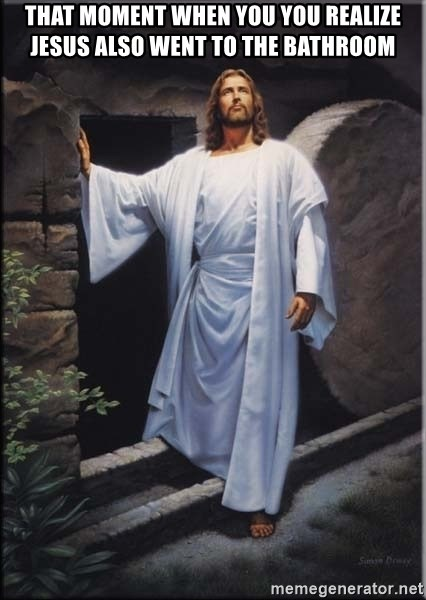 Hell Yeah Jesus - That moment when you you realize jesus also went to the bathroom