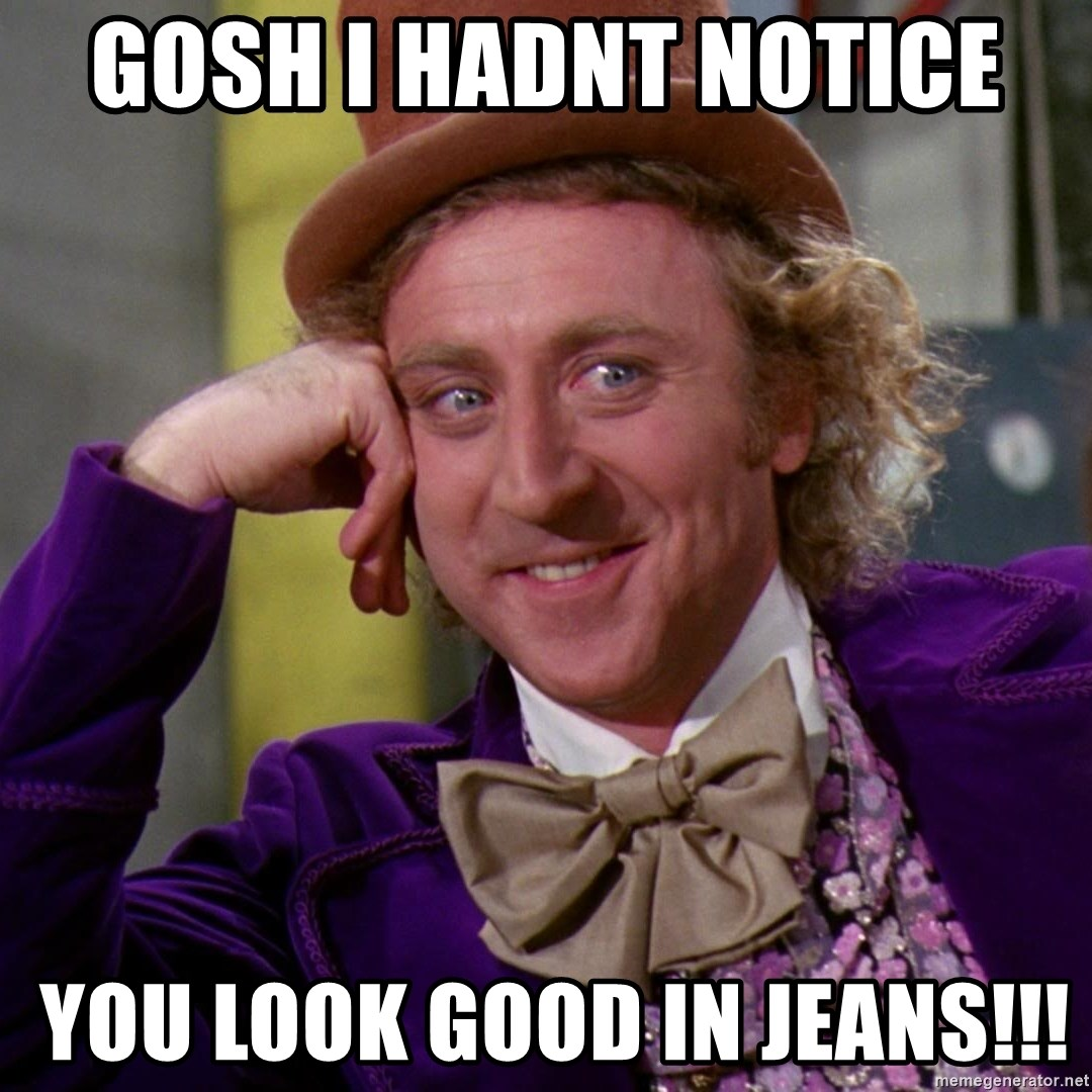Willy Wonka - gosh I hadnt notice   you look good in jeans!!!