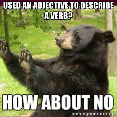 How about no bear - Used an adjective to describe a verb?
