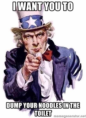 Uncle Sam Says - I want you to  dump your noodles in the toilet