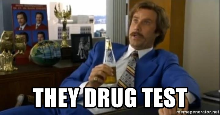 That escalated quickly-Ron Burgundy -  They drug test