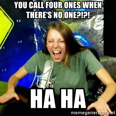Unfunny/Uninformed Podcast Girl - You call four ones when there's no one?!?! Ha ha
