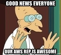 Professor Farnsworth - good news everyone our AWS rep is awesome