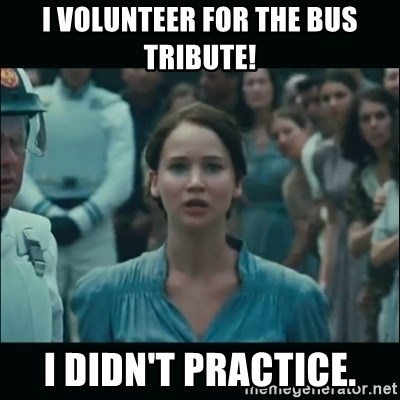 I volunteer as tribute Katniss - I volunteer for the bus tribute! i didn't practice.