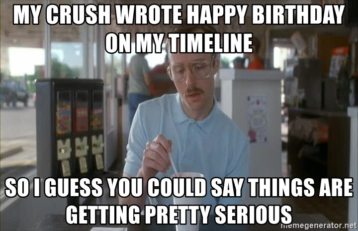 so i guess you could say things are getting pretty serious - My crush wrote happy birthday on my timeline so i guess you could say things are getting pretty serious