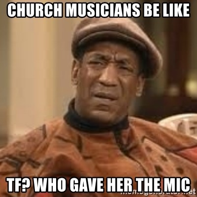 church musicians be like tf who gave her the mic church musicians be like tf? who gave her the mic confused bill