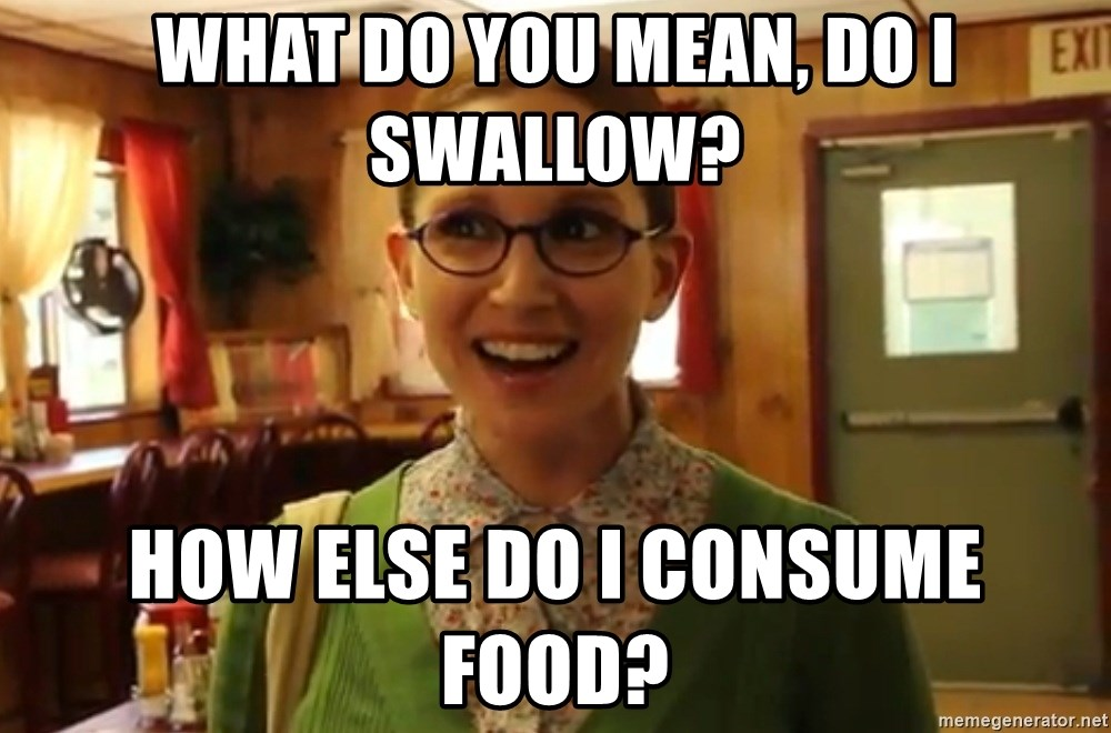 Sexually Oblivious Girl - WHAT DO YOU MEAN, DO I SWALLOW? HOW ELSE DO I CONSUME FOOD?