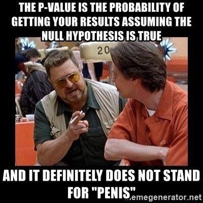 "walter sobchak - The p-value is the probability of getting your results assuming the null hypothesis is true And it definitely does not stand for ""penis"""