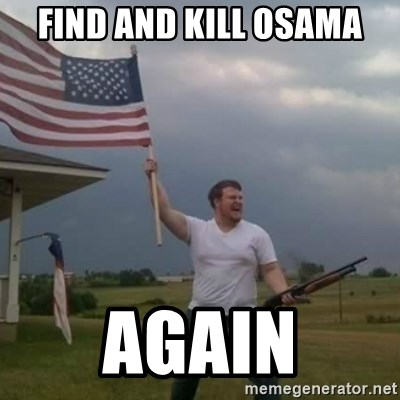 Overly patriotic american - find and kill Osama again