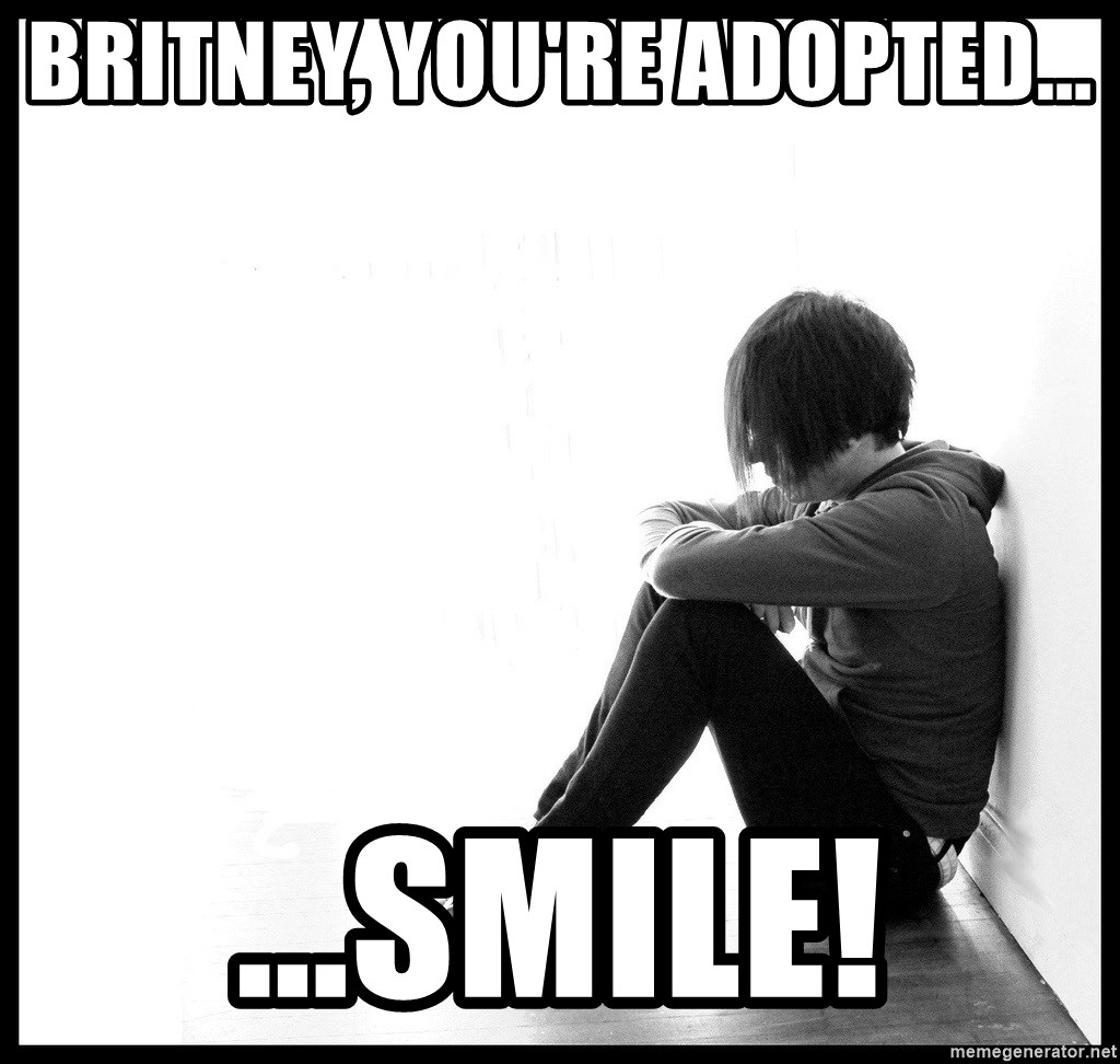 First World Problems - Britney, You're adopted... ...Smile!