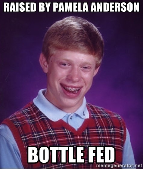 Bad Luck Brian - Raised by pamela anderson bottle fed