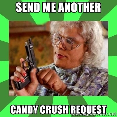 Madea - send me another candy crush request