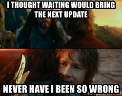 Never Have I Been So Wrong - I thought waiting would bring the next update Never have i been so wrong