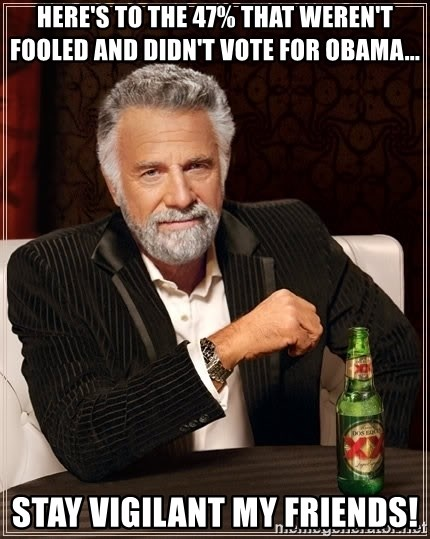 The Most Interesting Man In The World - here's to the 47% that weren't fooled and didn't vote for obama... stay vigilant my friends!