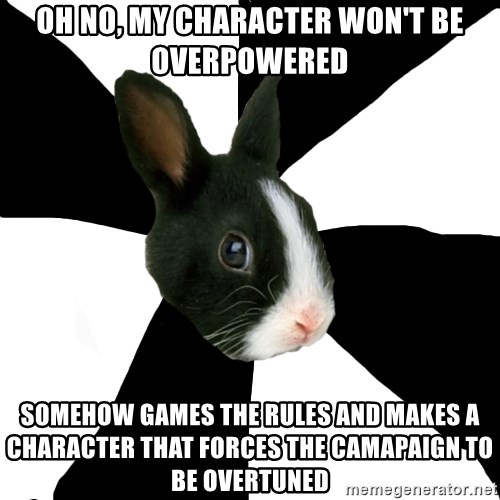 Roleplaying Rabbit - OH No, my character won't be overpowered somehow games the rules and makes a character that forces the camapaign to be overtuned