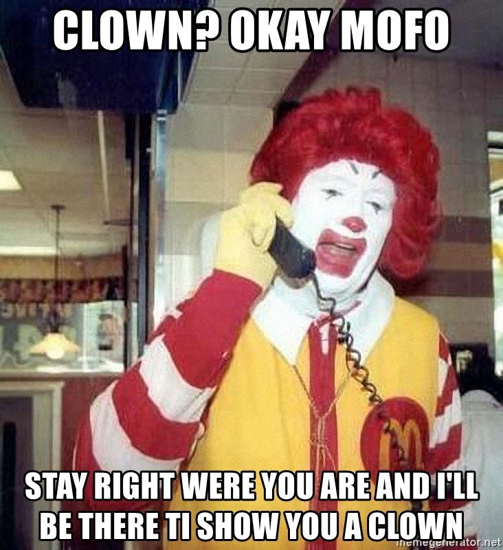 clown? okay mofo stay right were you are and i'll be there