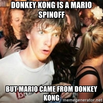 sudden realization guy - donkey kong is a mario spinoff but mario came from donkey kong